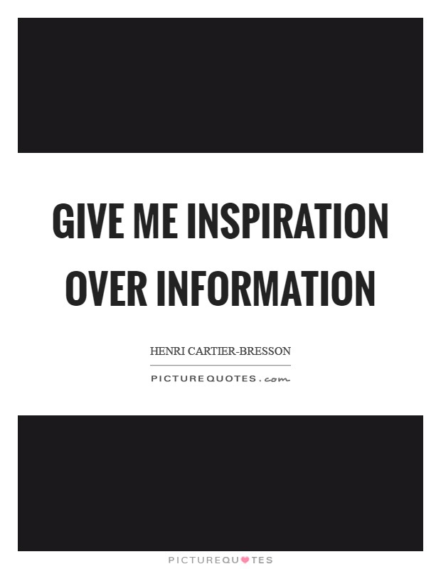 Give me inspiration over information Picture Quote #1