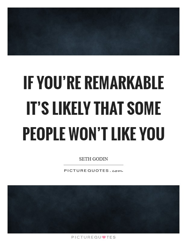 If you're remarkable it's likely that some people won't like you Picture Quote #1