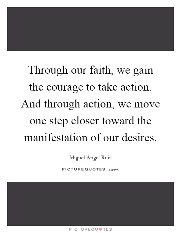 Through our faith, we gain the courage to take action. And through action, we move one step closer toward the manifestation of our desires Picture Quote #1