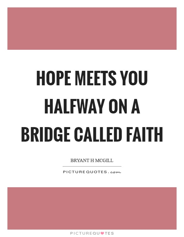 Hope meets you halfway on a bridge called faith Picture Quote #1