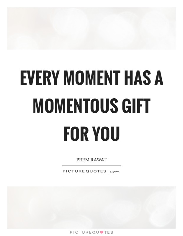 Every moment has a momentous gift for you Picture Quote #1