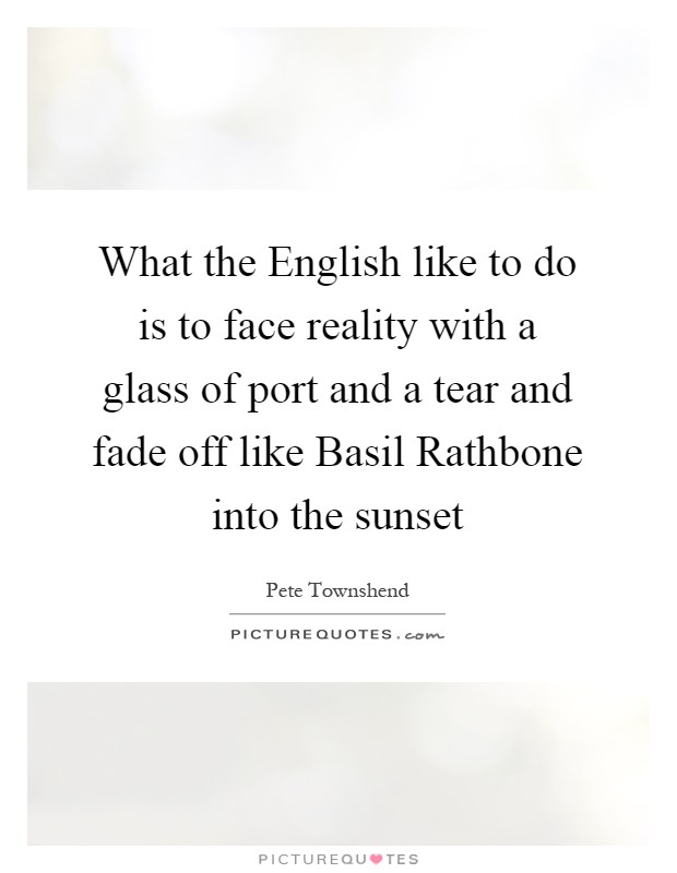What the English like to do is to face reality with a glass of port and a tear and fade off like Basil Rathbone into the sunset Picture Quote #1