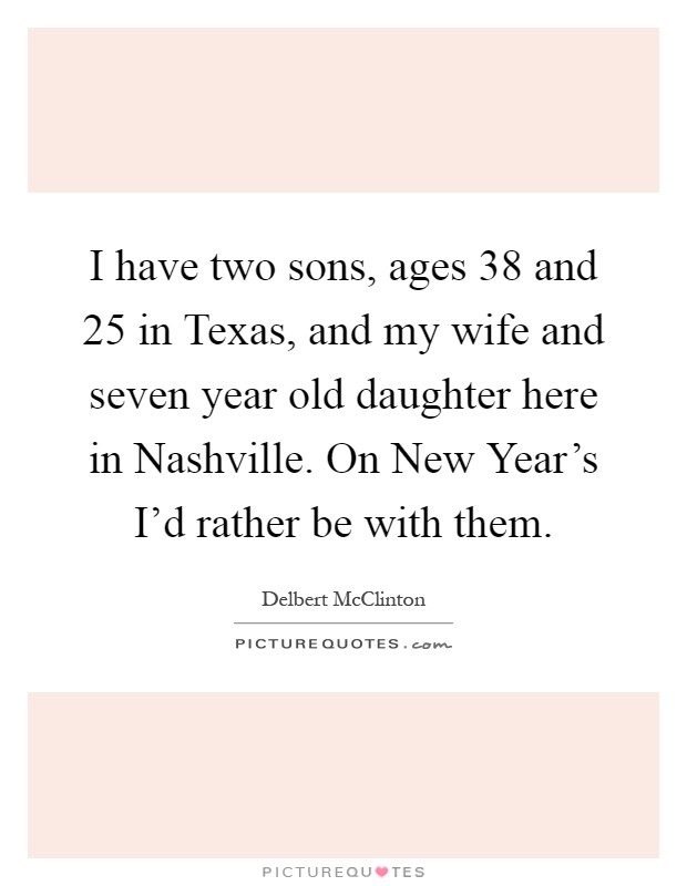 I have two sons, ages 38 and 25 in Texas, and my wife and seven year old daughter here in Nashville. On New Year's I'd rather be with them Picture Quote #1