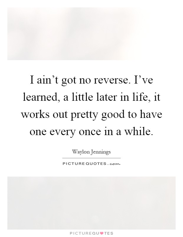I ain't got no reverse. I've learned, a little later in life, it works out pretty good to have one every once in a while Picture Quote #1