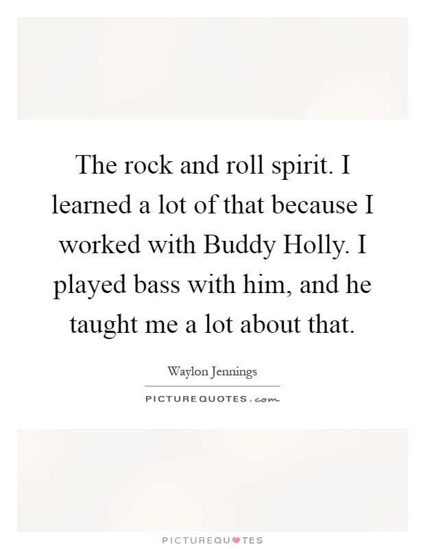 The rock and roll spirit. I learned a lot of that because I worked with Buddy Holly. I played bass with him, and he taught me a lot about that Picture Quote #1