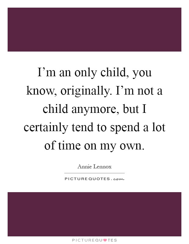I'm an only child, you know, originally. I'm not a child anymore, but I certainly tend to spend a lot of time on my own Picture Quote #1