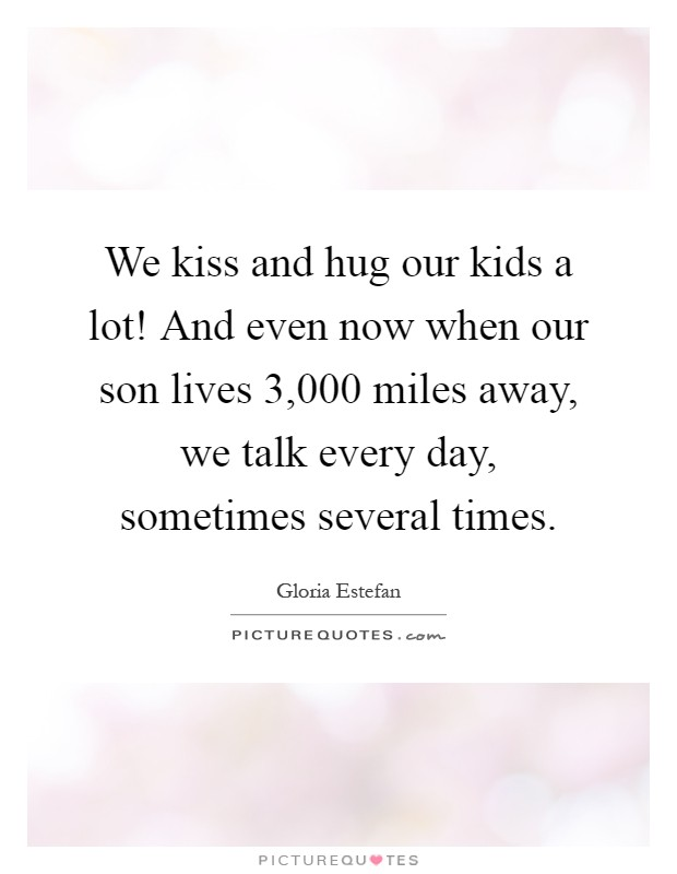 We kiss and hug our kids a lot! And even now when our son lives 3,000 miles away, we talk every day, sometimes several times Picture Quote #1