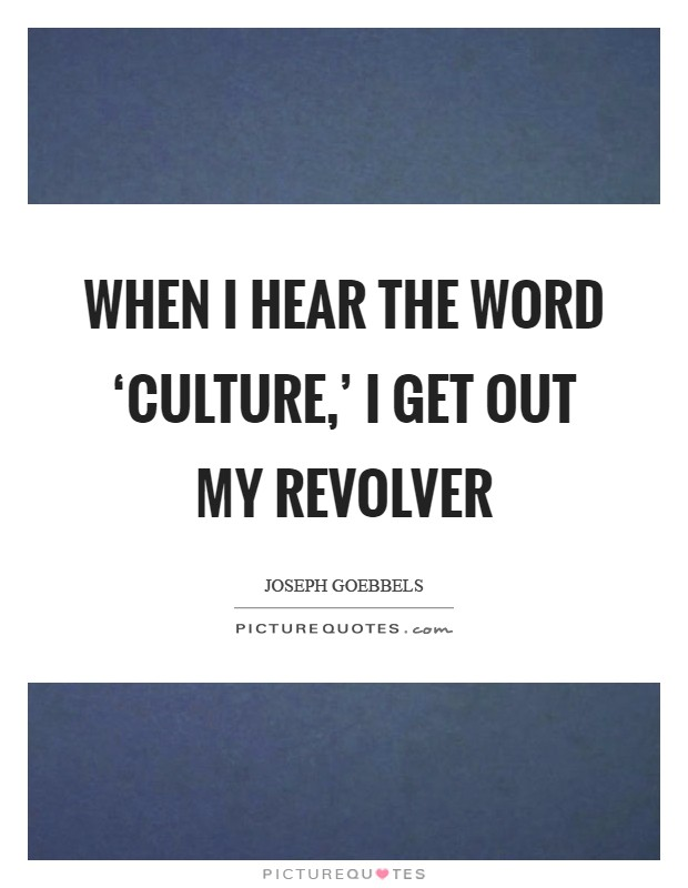 When I hear the word 'culture,' I get out my revolver Picture Quote #1