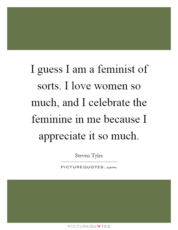 I Guess I Am A Feminist Of Sorts. I Love Women So Much