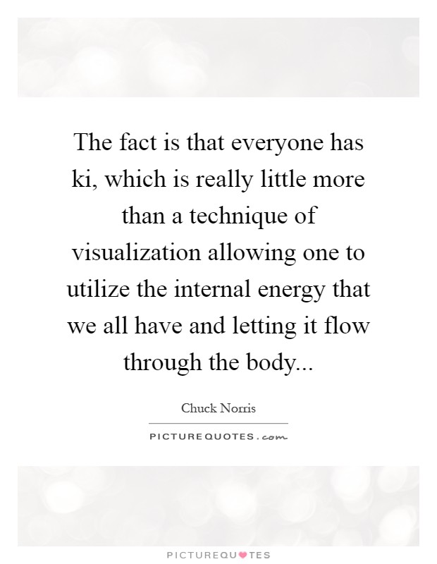 The fact is that everyone has ki, which is really little more than a technique of visualization allowing one to utilize the internal energy that we all have and letting it flow through the body Picture Quote #1