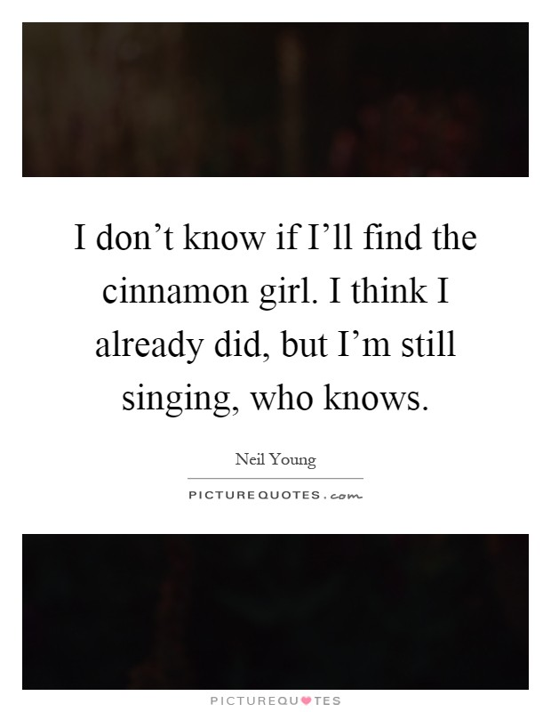 I don't know if I'll find the cinnamon girl. I think I already did, but I'm still singing, who knows Picture Quote #1