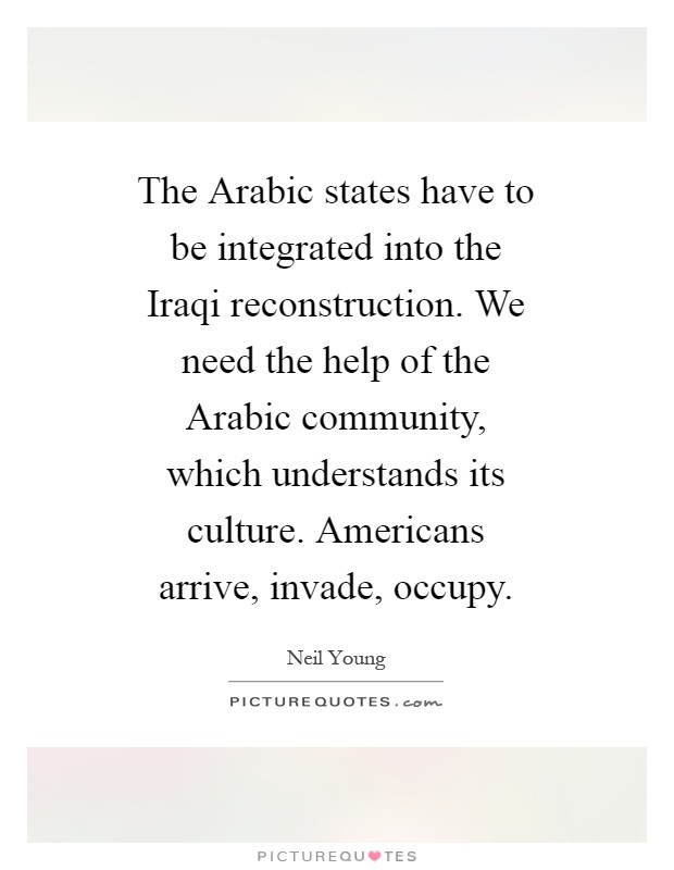 The Arabic states have to be integrated into the Iraqi reconstruction. We need the help of the Arabic community, which understands its culture. Americans arrive, invade, occupy Picture Quote #1
