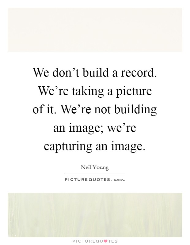 We don't build a record. We're taking a picture of it. We're not building an image; we're capturing an image Picture Quote #1