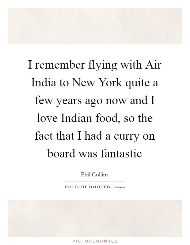 I remember flying with Air India to New York quite a few years ago now and I love Indian food, so the fact that I had a curry on board was fantastic Picture Quote #1