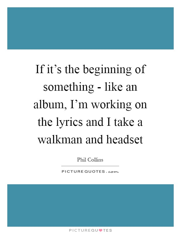 If it's the beginning of something - like an album, I'm working on the lyrics and I take a walkman and headset Picture Quote #1
