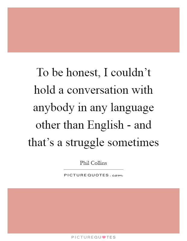 To be honest, I couldn't hold a conversation with anybody in any language other than English - and that's a struggle sometimes Picture Quote #1