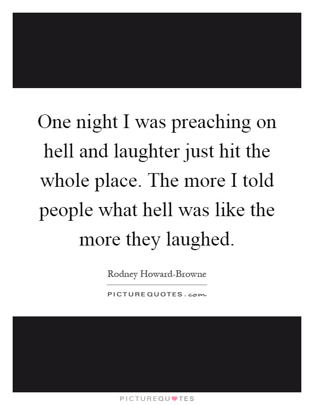 One night I was preaching on hell and laughter just hit the whole place. The more I told people what hell was like the more they laughed Picture Quote #1