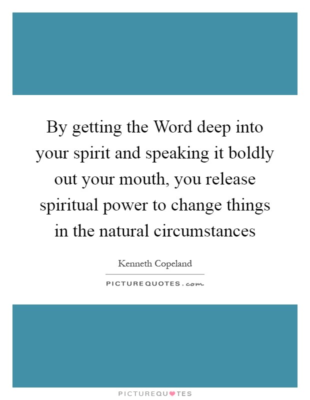 By getting the Word deep into your spirit and speaking it boldly out your mouth, you release spiritual power to change things in the natural circumstances Picture Quote #1