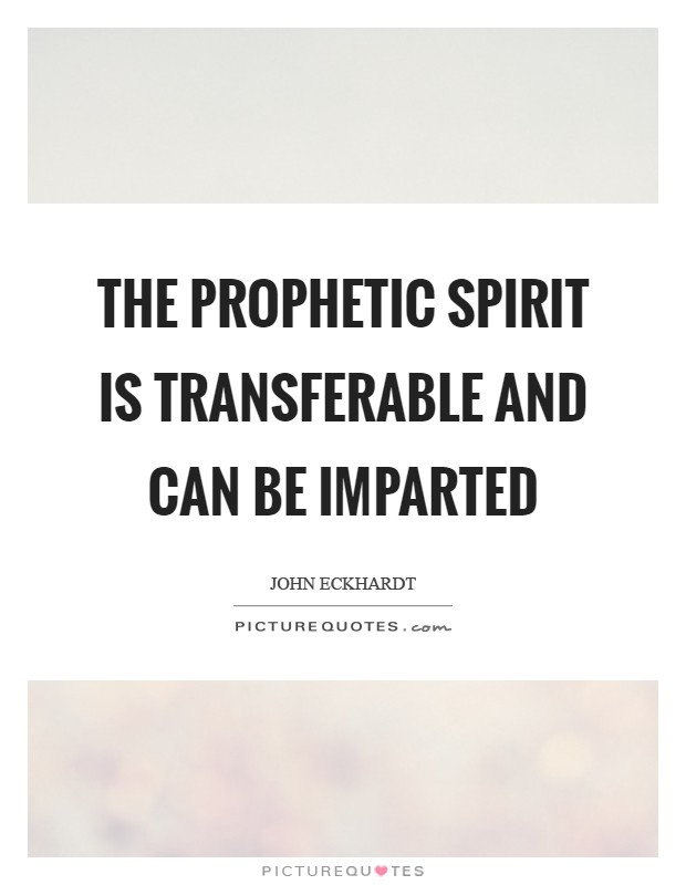 The prophetic spirit is transferable and can be imparted Picture Quote #1