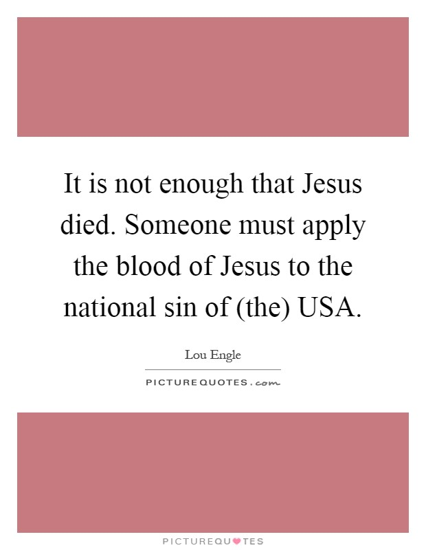 It is not enough that Jesus died. Someone must apply the blood of Jesus to the national sin of (the) USA Picture Quote #1