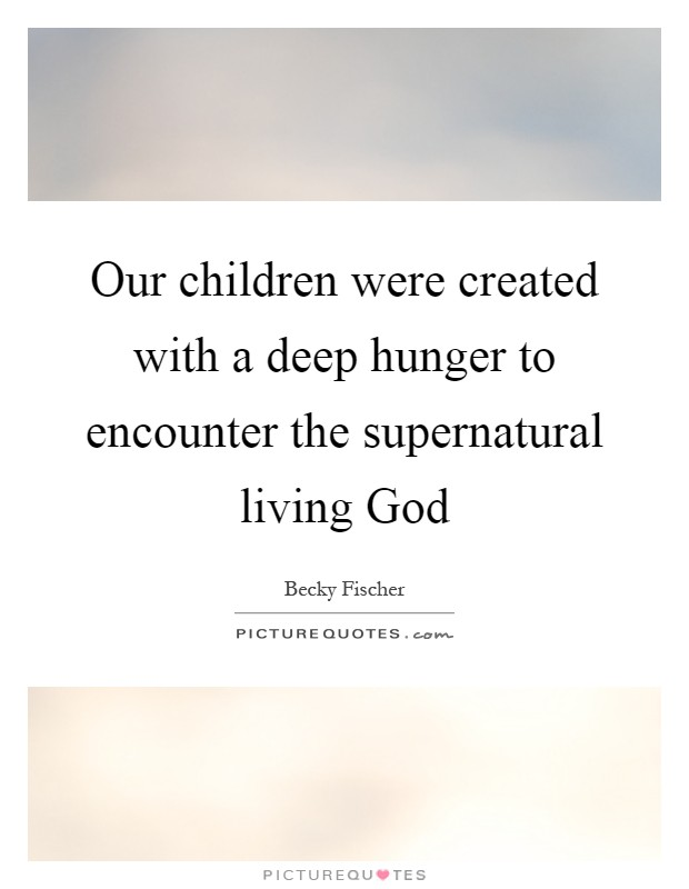 Our children were created with a deep hunger to encounter the supernatural living God Picture Quote #1
