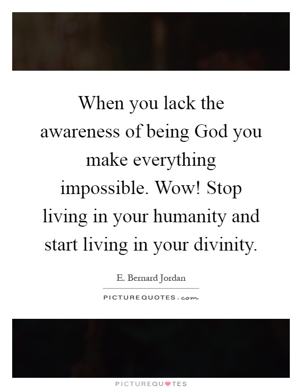 When you lack the awareness of being God you make everything impossible. Wow! Stop living in your humanity and start living in your divinity Picture Quote #1