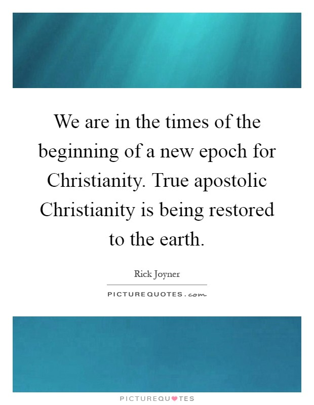 We are in the times of the beginning of a new epoch for Christianity. True apostolic Christianity is being restored to the earth Picture Quote #1