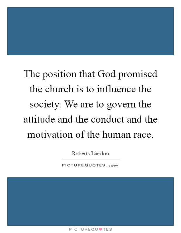 The position that God promised the church is to influence the society. We are to govern the attitude and the conduct and the motivation of the human race Picture Quote #1