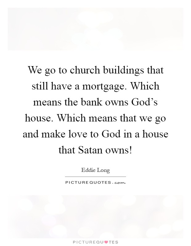 We go to church buildings that still have a mortgage. Which means the bank owns God's house. Which means that we go and make love to God in a house that Satan owns! Picture Quote #1