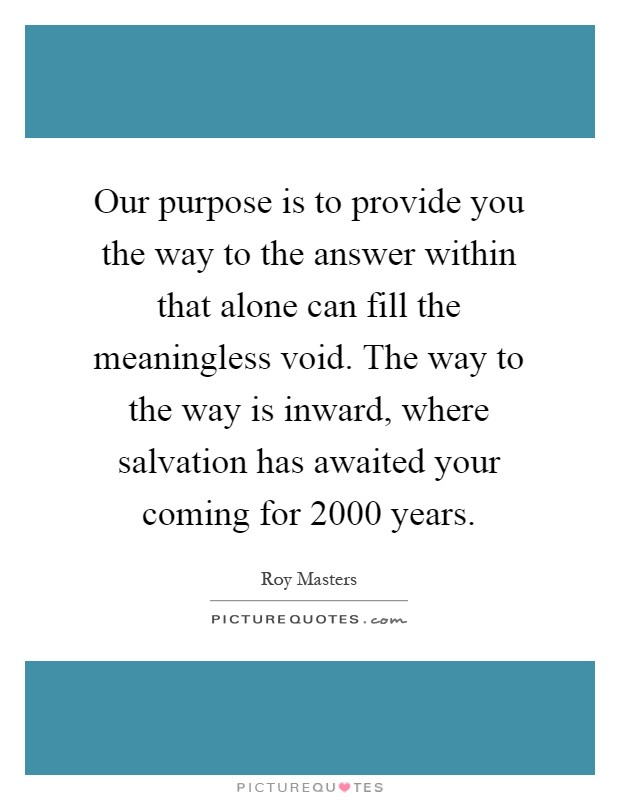 Our purpose is to provide you the way to the answer within that alone can fill the meaningless void. The way to the way is inward, where salvation has awaited your coming for 2000 years Picture Quote #1