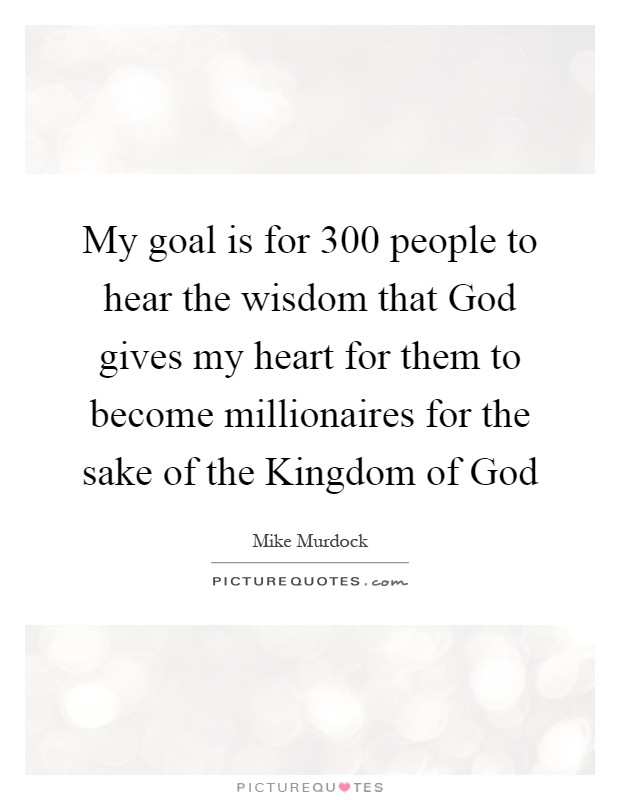 My goal is for 300 people to hear the wisdom that God gives my heart for them to become millionaires for the sake of the Kingdom of God Picture Quote #1