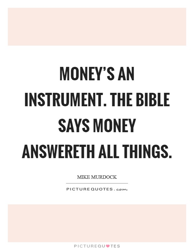 Money's an instrument. The Bible says money answereth all things Picture Quote #1