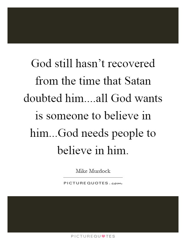 God still hasn't recovered from the time that Satan doubted him....all God wants is someone to believe in him...God needs people to believe in him Picture Quote #1