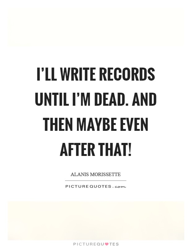 I'll write records until I'm dead. And then maybe even after that! Picture Quote #1