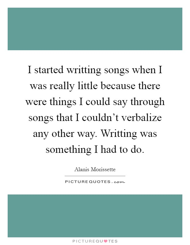 I started writting songs when I was really little because there were things I could say through songs that I couldn't verbalize any other way. Writting was something I had to do Picture Quote #1