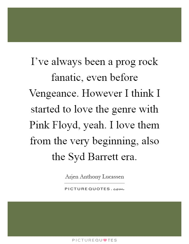 I've always been a prog rock fanatic, even before Vengeance. However I think I started to love the genre with Pink Floyd, yeah. I love them from the very beginning, also the Syd Barrett era Picture Quote #1