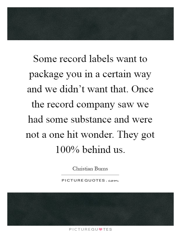 Some record labels want to package you in a certain way and we didn't want that. Once the record company saw we had some substance and were not a one hit wonder. They got 100% behind us Picture Quote #1
