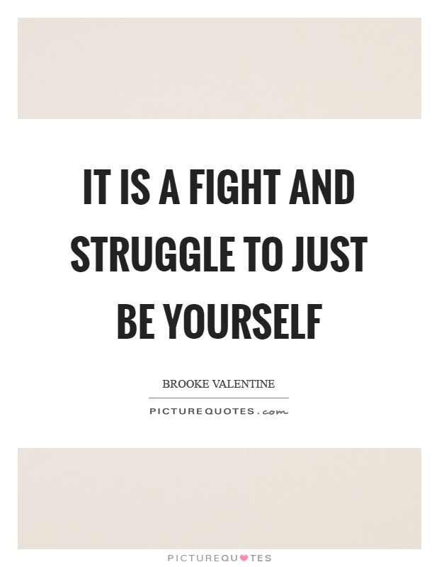 It is a fight and struggle to just be yourself Picture Quote #1