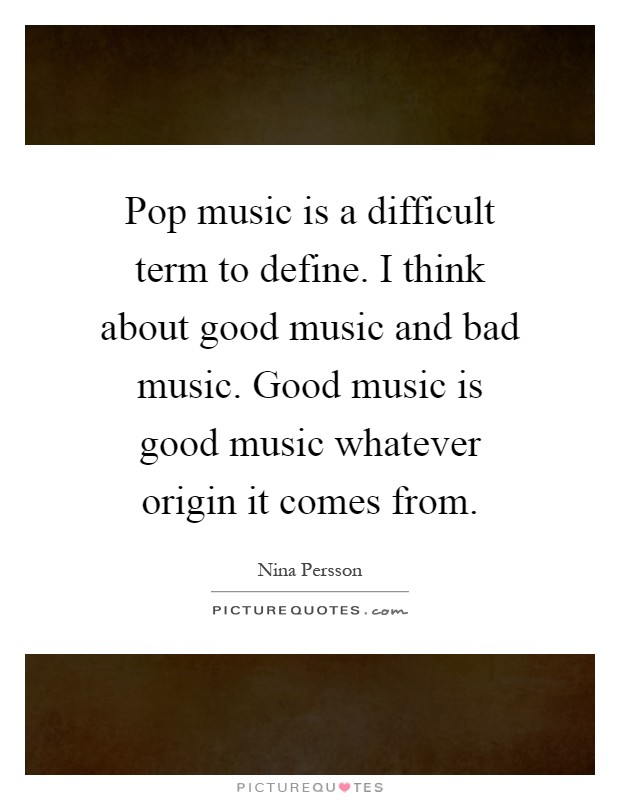 Pop music is a difficult term to define. I think about good music and bad music. Good music is good music whatever origin it comes from Picture Quote #1