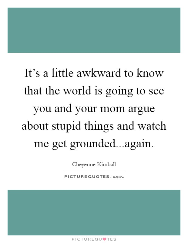 It's a little awkward to know that the world is going to see you and your mom argue about stupid things and watch me get grounded...again Picture Quote #1
