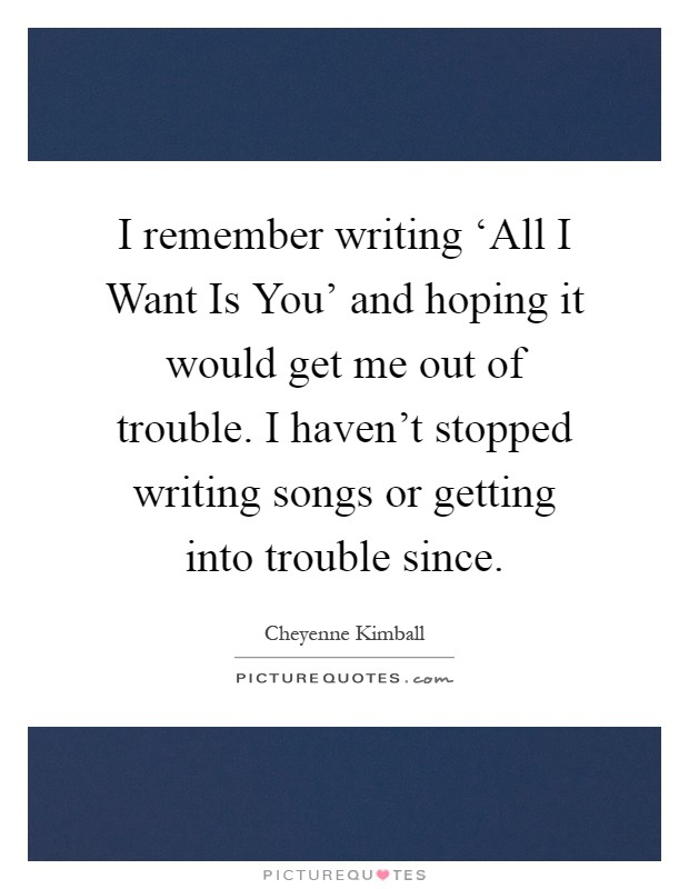 I remember writing 'All I Want Is You' and hoping it would get me out of trouble. I haven't stopped writing songs or getting into trouble since Picture Quote #1