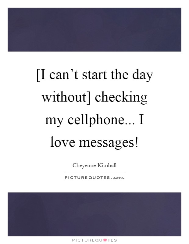 [I can't start the day without] checking my cellphone... I love messages! Picture Quote #1