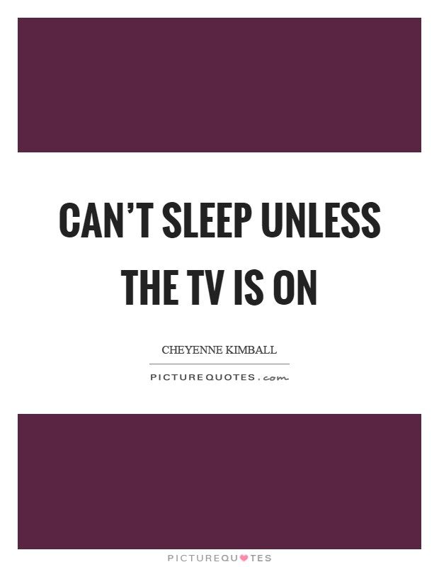Can't sleep unless the TV is on Picture Quote #1