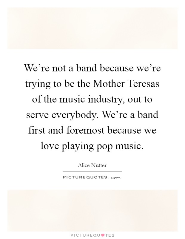 We're not a band because we're trying to be the Mother Teresas of the music industry, out to serve everybody. We're a band first and foremost because we love playing pop music Picture Quote #1