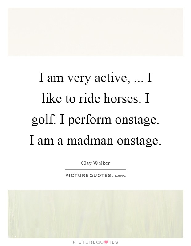 I am very active, ... I like to ride horses. I golf. I perform onstage. I am a madman onstage Picture Quote #1