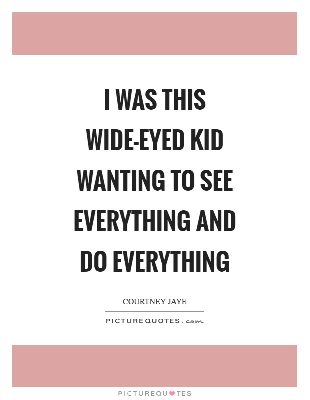 I was this wide-eyed kid wanting to see everything and do everything Picture Quote #1