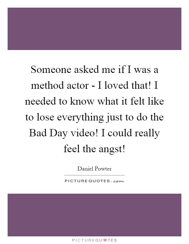 Someone asked me if I was a method actor - I loved that! I needed to know what it felt like to lose everything just to do the Bad Day video! I could really feel the angst! Picture Quote #1