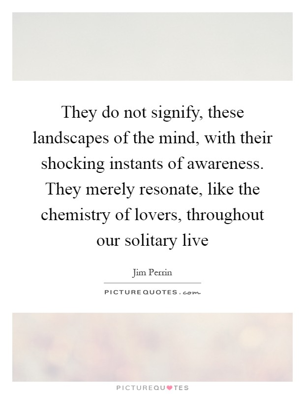 They do not signify, these landscapes of the mind, with their shocking instants of awareness. They merely resonate, like the chemistry of lovers, throughout our solitary live Picture Quote #1