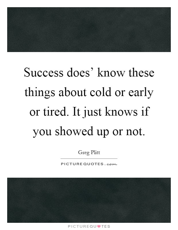 Success does' know these things about cold or early or tired. It just knows if you showed up or not Picture Quote #1