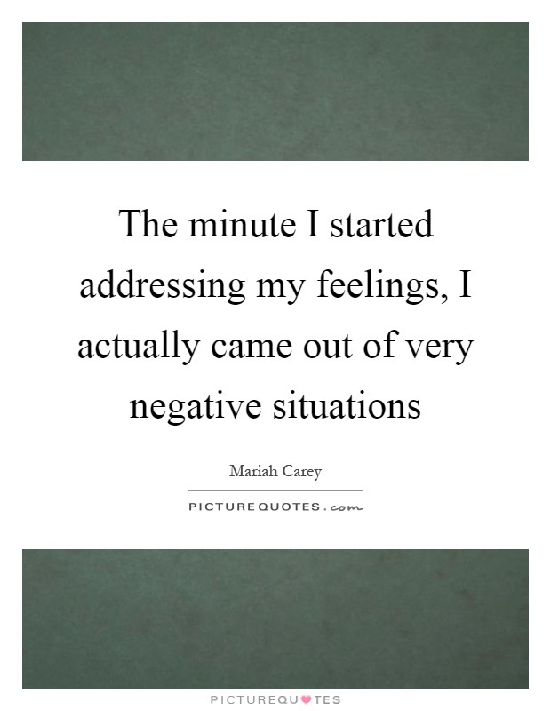 The minute I started addressing my feelings, I actually came out of very negative situations Picture Quote #1